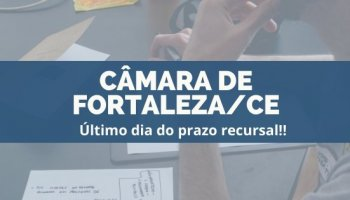 CONCURSO CÂMARA DE FORTALEZA/CE (26/11/2019): Último dia do prazo recursal!!