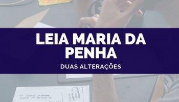 Lei Maria da Penha: Duas alterações!!