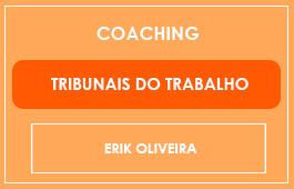 COACHING - TRIBUNAIS DO TRABALHO - Prof. Erik Oliveira