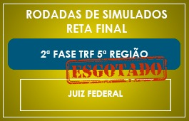RETA FINAL - RODADAS DE SIMULADOS - 2ª FASE - JUIZ FEDERAL - TRF 5ª